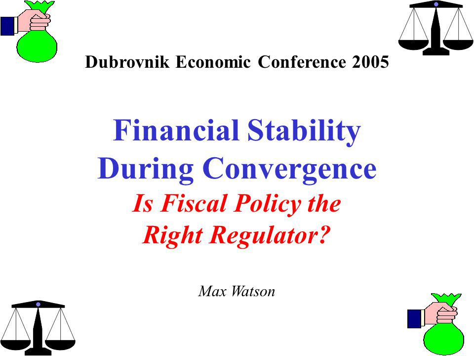 Dubrovnik Economic Conference 2005 Financial Stability During Convergence Is Fiscal Policy the Right Regulator.