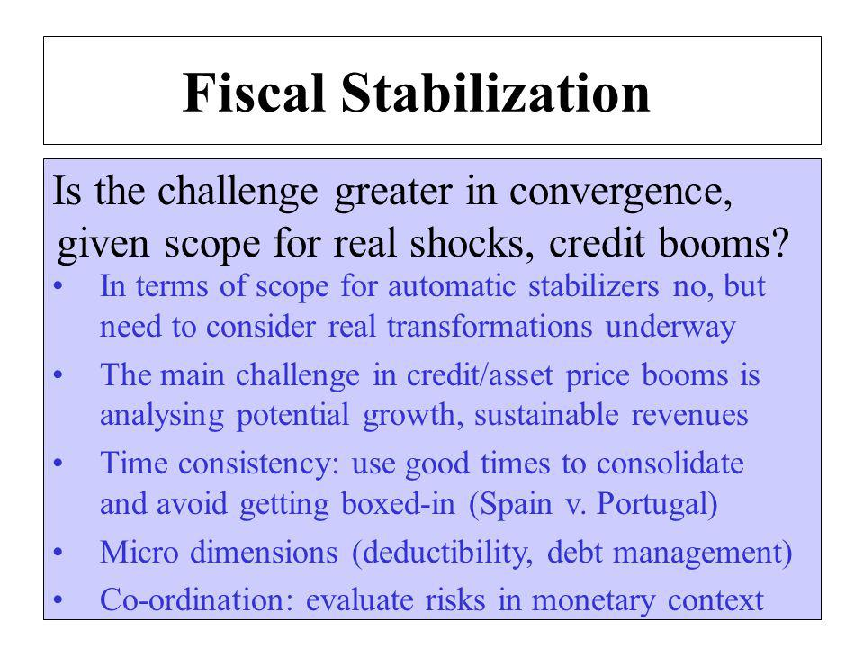 Fiscal Stabilization Is the challenge greater in convergence, given scope for real shocks, credit booms.