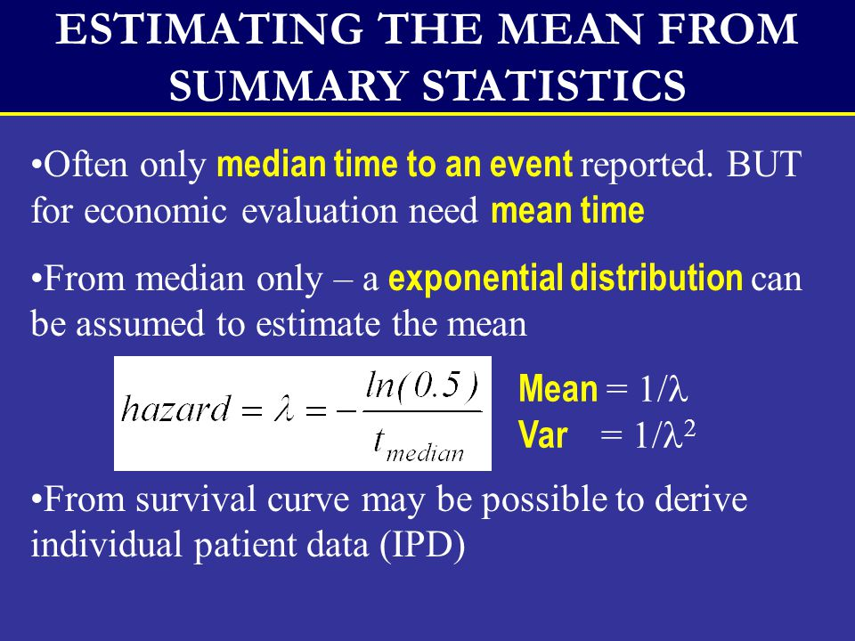 ESTIMATING MEAN FROM IPD Restricted mean: If longest time censored use: Censored time as event (biased underestimate) Maximum feasible time as event (biased overestimate) Maximum feasible time Censored time