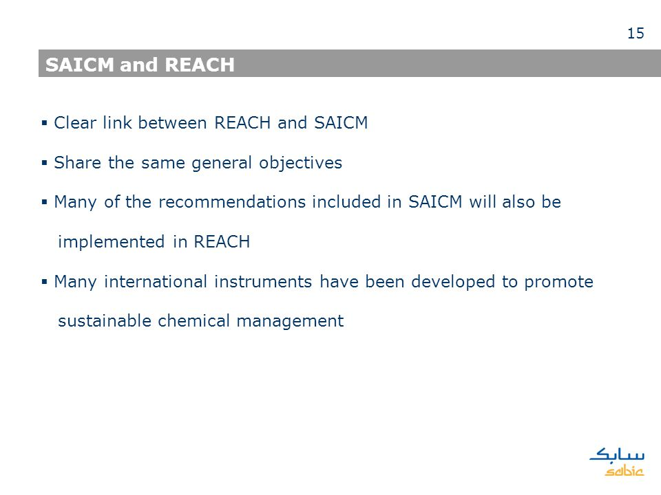 Clear link between REACH and SAICM Share the same general objectives Many of the recommendations included in SAICM will also be implemented in REACH Many international instruments have been developed to promote sustainable chemical management SAICM and REACH 15
