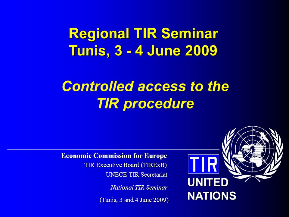 Economic Commission for Europe TIR Executive Board (TIRExB) UNECE TIR Secretariat (Tunis, 3 and 4 June 2009) UNITED NATIONS National TIR Seminar Controlled access to the TIR procedure Regional TIR Seminar Tunis, 3 - 4 June 2009