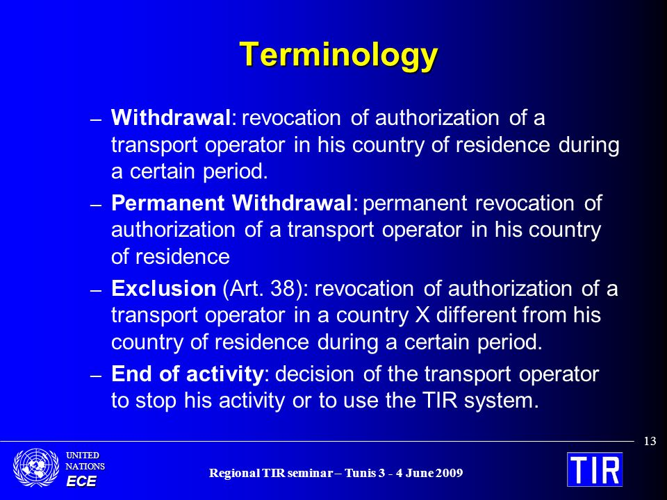 UNITEDNATIONSECE Regional TIR seminar – Tunis 3 - 4 June 2009 13 Terminology – Withdrawal: revocation of authorization of a transport operator in his country of residence during a certain period.