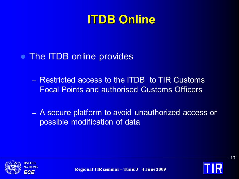 UNITEDNATIONSECE Regional TIR seminar – Tunis 3 - 4 June 2009 17 ITDB Online The ITDB online provides – Restricted access to the ITDB to TIR Customs Focal Points and authorised Customs Officers – A secure platform to avoid unauthorized access or possible modification of data