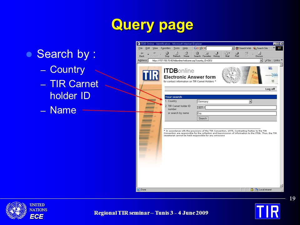 UNITEDNATIONSECE Regional TIR seminar – Tunis 3 - 4 June 2009 19 Query page Search by : – Country – TIR Carnet holder ID – Name