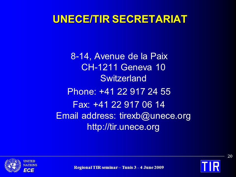 UNITEDNATIONSECE Regional TIR seminar – Tunis 3 - 4 June 2009 20 UNECE/TIR SECRETARIAT 8-14, Avenue de la Paix CH-1211 Geneva 10 Switzerland Phone: +41 22 917 24 55 Fax: +41 22 917 06 14 Email address: tirexb@unece.org http://tir.unece.org