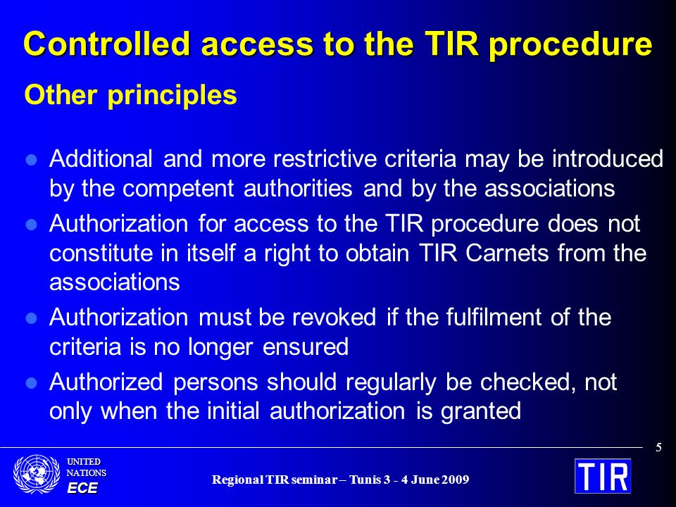 UNITEDNATIONSECE Regional TIR seminar – Tunis 3 - 4 June 2009 5 Controlled access to the TIR procedure Other principles Additional and more restrictive criteria may be introduced by the competent authorities and by the associations Authorization for access to the TIR procedure does not constitute in itself a right to obtain TIR Carnets from the associations Authorization must be revoked if the fulfilment of the criteria is no longer ensured Authorized persons should regularly be checked, not only when the initial authorization is granted