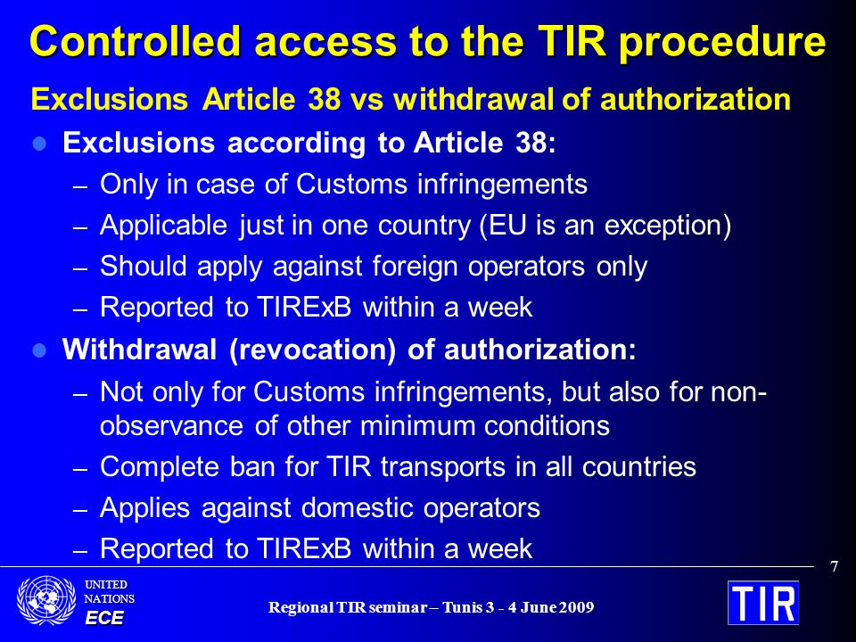 UNITEDNATIONSECE Regional TIR seminar – Tunis 3 - 4 June 2009 7 Controlled access to the TIR procedure Exclusions Article 38 vs withdrawal of authorization Exclusions according to Article 38: – Only in case of Customs infringements – Applicable just in one country (EU is an exception) – Should apply against foreign operators only – Reported to TIRExB within a week Withdrawal (revocation) of authorization: – Not only for Customs infringements, but also for non- observance of other minimum conditions – Complete ban for TIR transports in all countries – Applies against domestic operators – Reported to TIRExB within a week