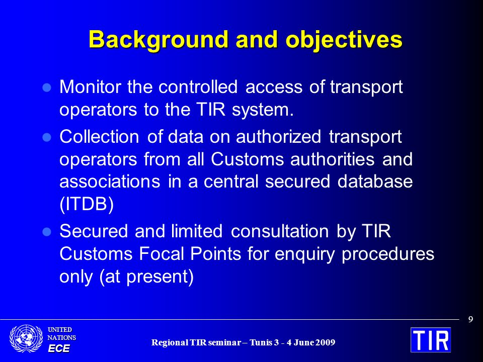 UNITEDNATIONSECE Regional TIR seminar – Tunis 3 - 4 June 2009 9 Background and objectives Monitor the controlled access of transport operators to the TIR system.