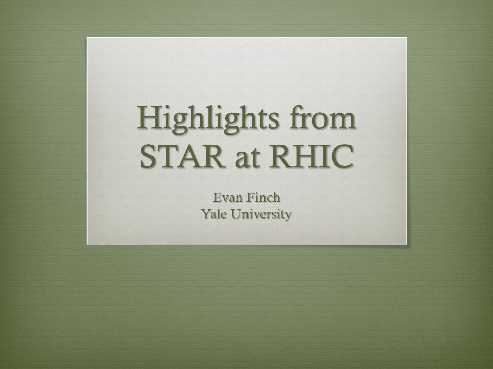 Highlights from STAR at RHIC Evan Finch Yale University