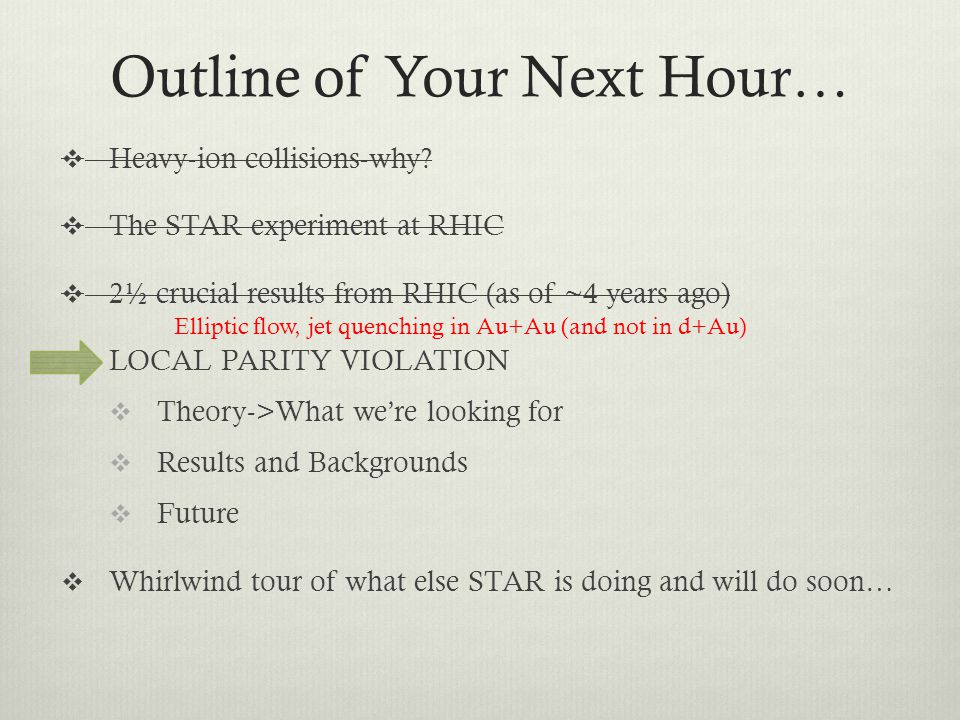 Outline of Your Next Hour… Heavy-ion collisions-why? The STAR experiment at RHIC 2½ crucial results from RHIC (as of ~4 years ago) LOCAL PARITY VIOLAT