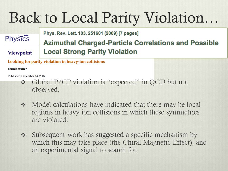 Back to Local Parity Violation… Global P/CP violation is expected in QCD but not observed. Model calculations have indicated that there may be local r