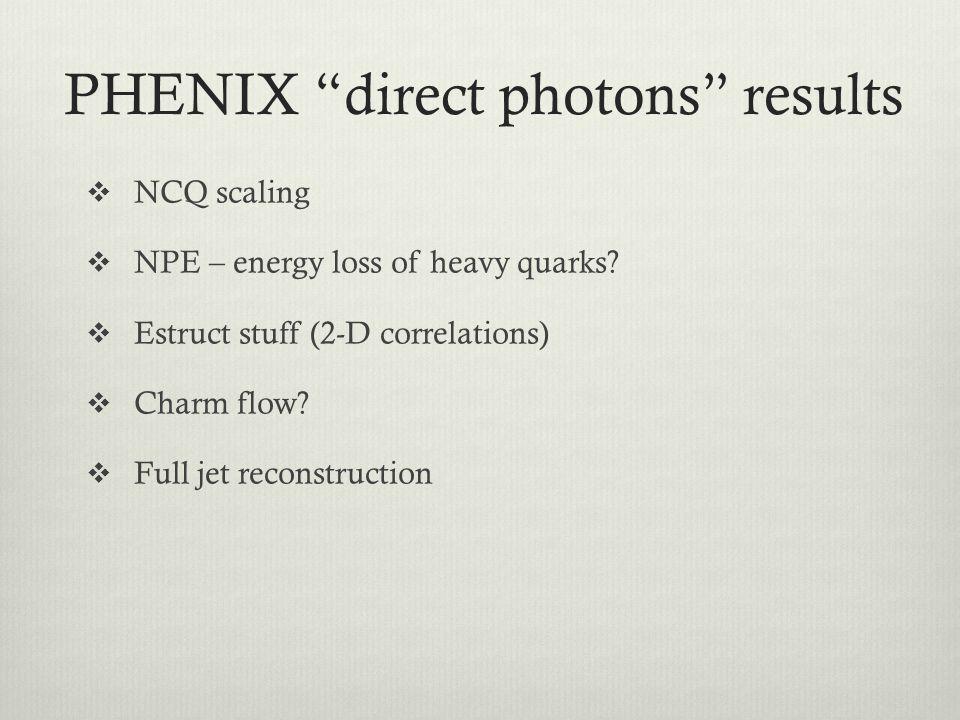 PHENIX direct photons results NCQ scaling NPE – energy loss of heavy quarks? Estruct stuff (2-D correlations) Charm flow? Full jet reconstruction