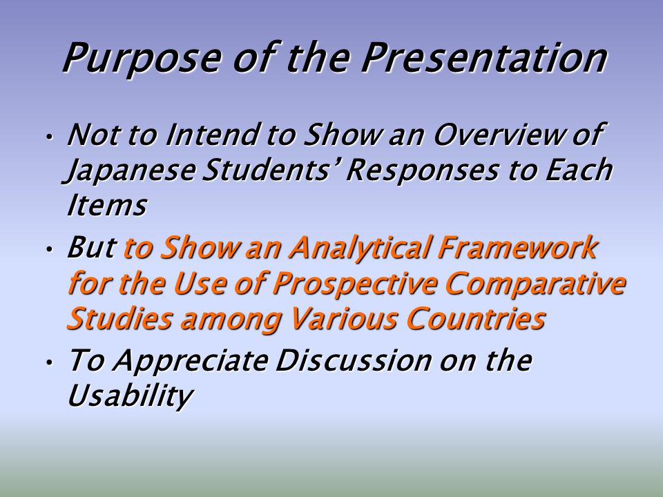 Purpose of the Presentation Not to Intend to Show an Overview of Japanese Students Responses to Each ItemsNot to Intend to Show an Overview of Japanese Students Responses to Each Items But to Show an Analytical Framework for the Use of Prospective Comparative Studies among Various CountriesBut to Show an Analytical Framework for the Use of Prospective Comparative Studies among Various Countries To Appreciate Discussion on the UsabilityTo Appreciate Discussion on the Usability