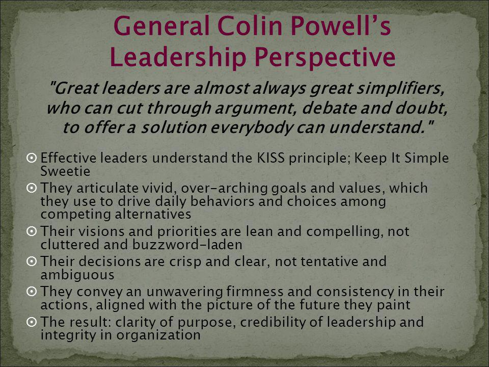 General Colin Powells Leadership Perspective Effective leaders understand the KISS principle; Keep It Simple Sweetie They articulate vivid, over-archi