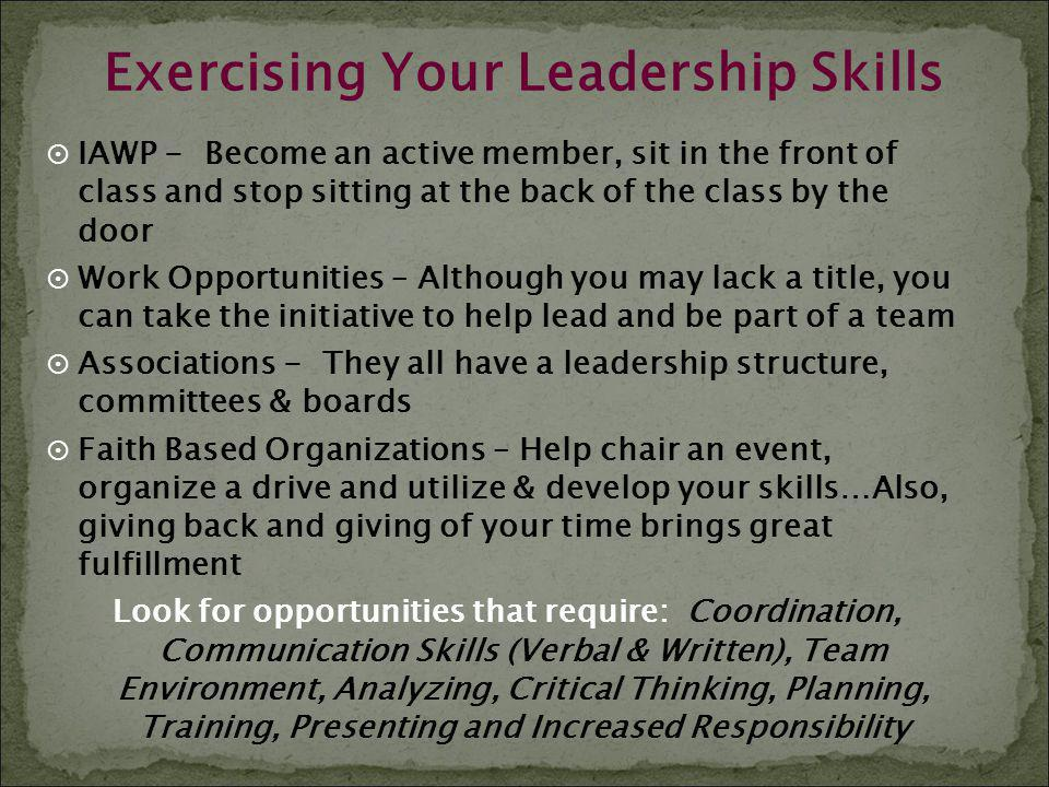 Exercising Your Leadership Skills IAWP - Become an active member, sit in the front of class and stop sitting at the back of the class by the door Work