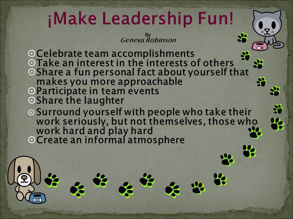 ¡Make Leadership Fun! By Geneva Robinson Celebrate team accomplishments Take an interest in the interests of others Share a fun personal fact about yo