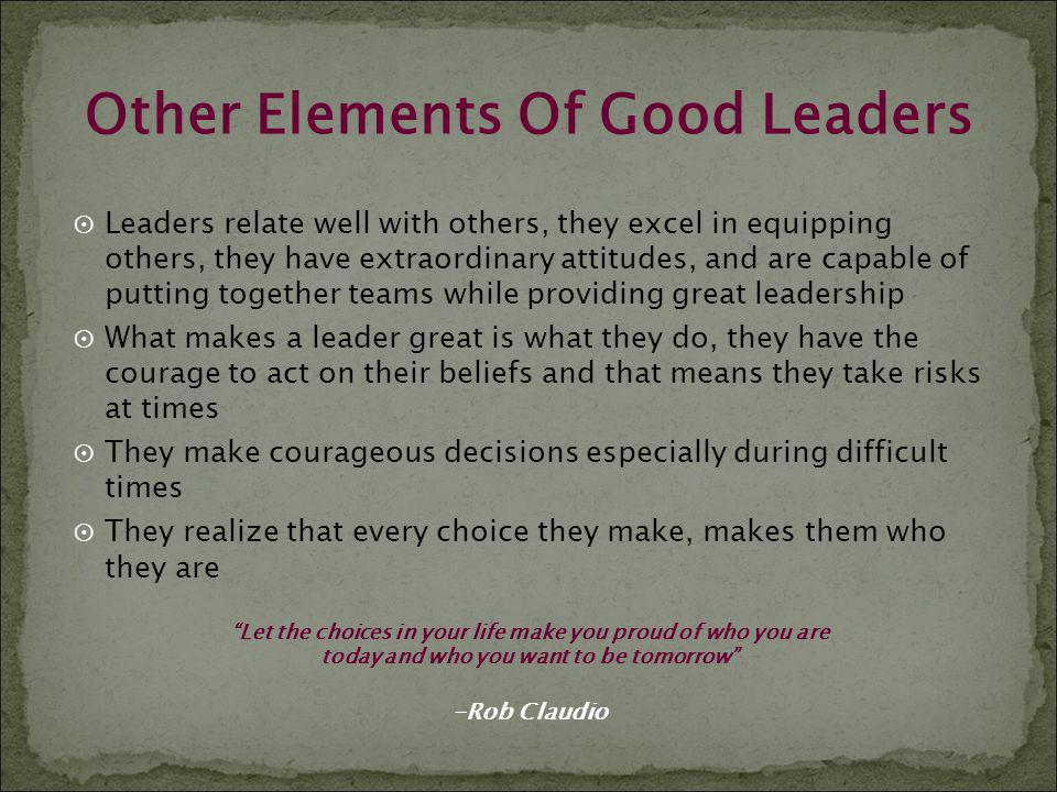 Other Elements Of Good Leaders Leaders relate well with others, they excel in equipping others, they have extraordinary attitudes, and are capable of
