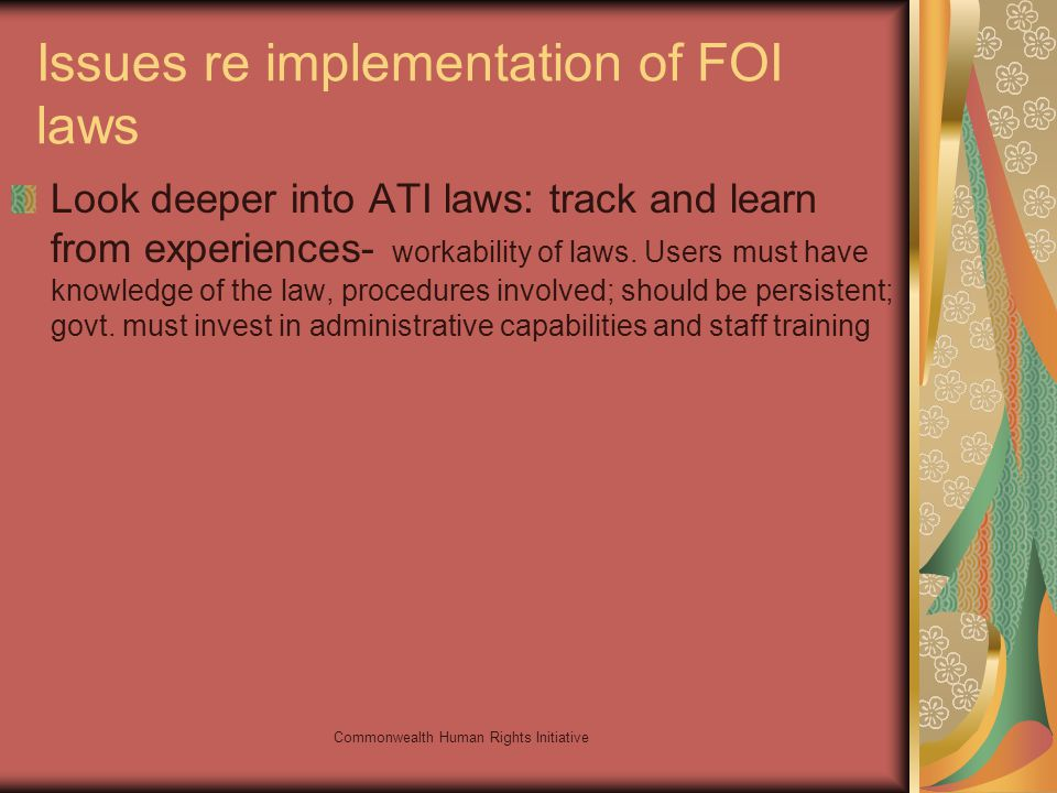 Commonwealth Human Rights Initiative Issues re implementation of FOI laws Look deeper into ATI laws: track and learn from experiences- workability of