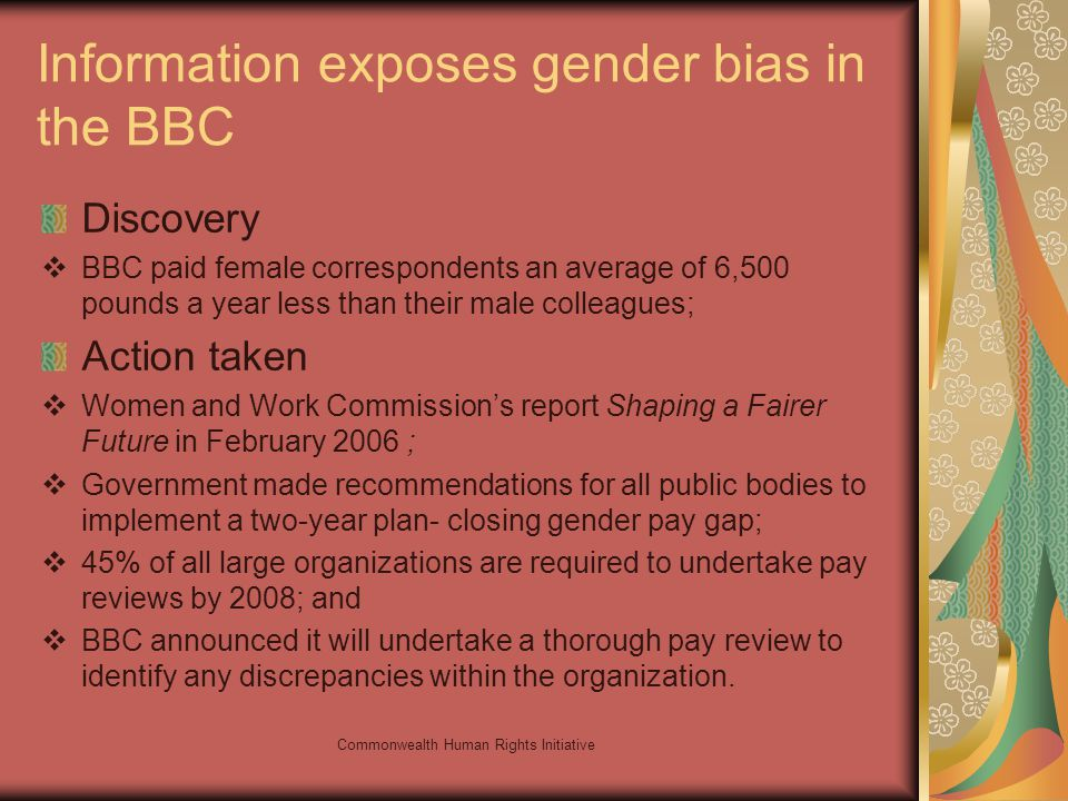 Commonwealth Human Rights Initiative Information exposes gender bias in the BBC Discovery BBC paid female correspondents an average of 6,500 pounds a