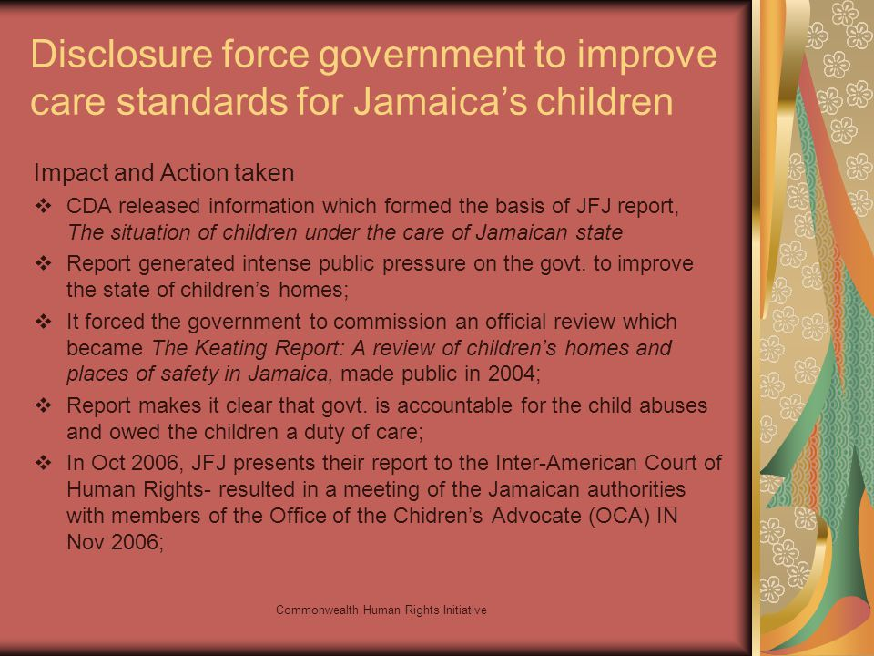Commonwealth Human Rights Initiative Disclosure force government to improve care standards for Jamaicas children Impact and Action taken CDA released information which formed the basis of JFJ report, The situation of children under the care of Jamaican state Report generated intense public pressure on the govt.