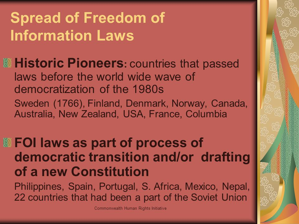 Commonwealth Human Rights Initiative Spread of Freedom of Information Laws Historic Pioneers : countries that passed laws before the world wide wave of democratization of the 1980s Sweden (1766), Finland, Denmark, Norway, Canada, Australia, New Zealand, USA, France, Columbia FOI laws as part of process of democratic transition and/or drafting of a new Constitution Philippines, Spain, Portugal, S.