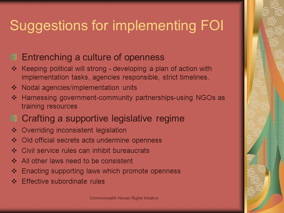 Commonwealth Human Rights Initiative Suggestions for implementing FOI Entrenching a culture of openness Keeping political will strong - developing a plan of action with implementation tasks, agencies responsible, strict timelines.