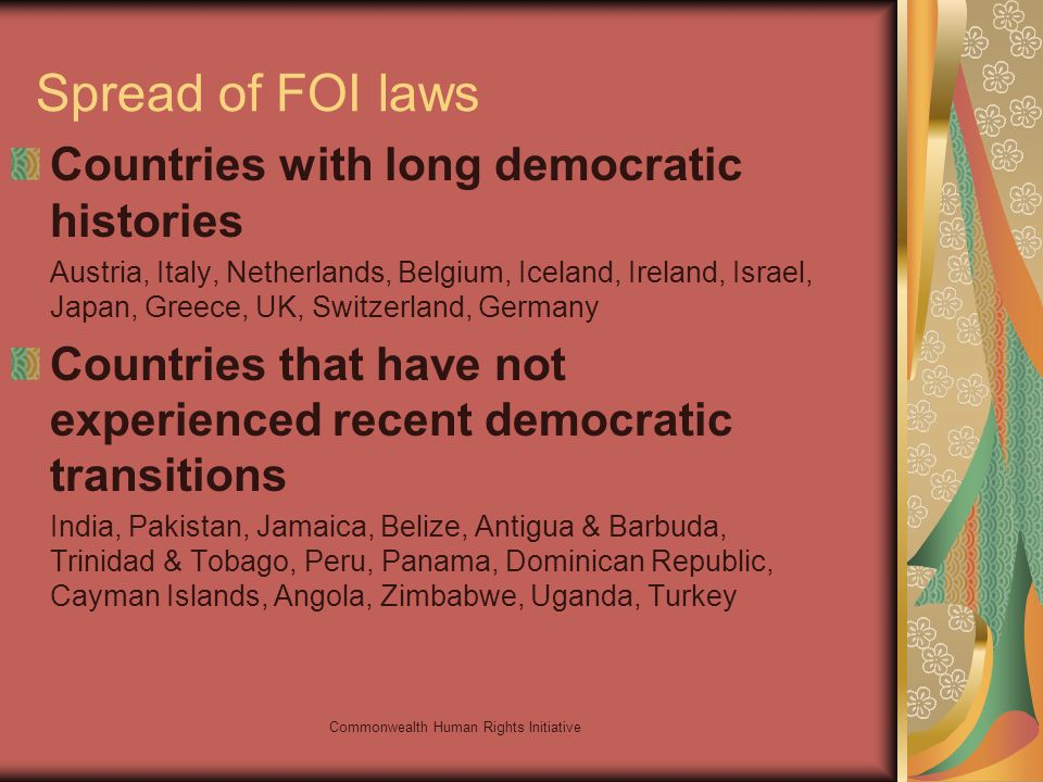 Commonwealth Human Rights Initiative Spread of FOI laws Countries with long democratic histories Austria, Italy, Netherlands, Belgium, Iceland, Ireland, Israel, Japan, Greece, UK, Switzerland, Germany Countries that have not experienced recent democratic transitions India, Pakistan, Jamaica, Belize, Antigua & Barbuda, Trinidad & Tobago, Peru, Panama, Dominican Republic, Cayman Islands, Angola, Zimbabwe, Uganda, Turkey