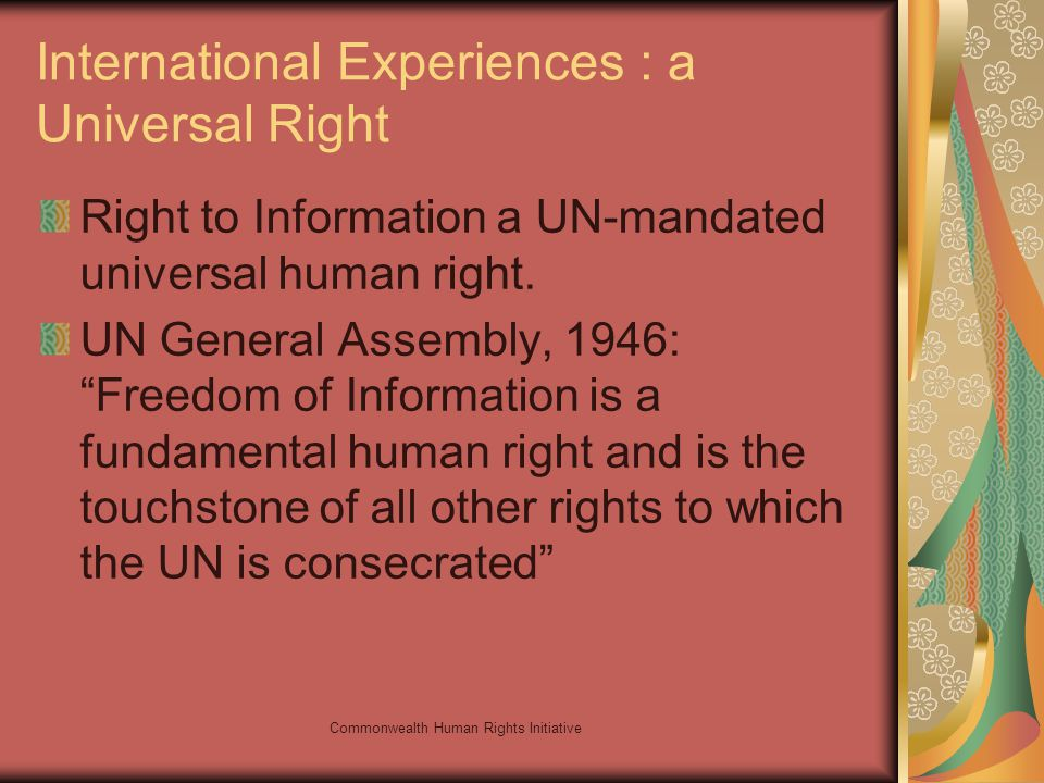 Commonwealth Human Rights Initiative International Experiences : a Universal Right Right to Information a UN-mandated universal human right.
