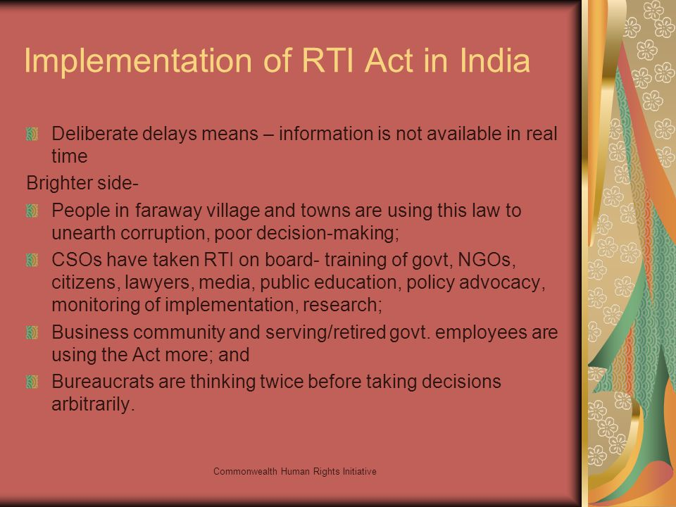 Commonwealth Human Rights Initiative Implementation of RTI Act in India Deliberate delays means – information is not available in real time Brighter side- People in faraway village and towns are using this law to unearth corruption, poor decision-making; CSOs have taken RTI on board- training of govt, NGOs, citizens, lawyers, media, public education, policy advocacy, monitoring of implementation, research; Business community and serving/retired govt.