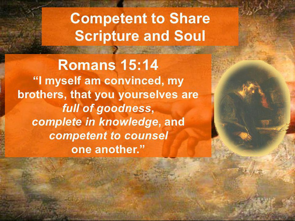 Competent to Share Scripture and Soul Romans 15:14 I myself am convinced, my brothers, that you yourselves are full of goodness, complete in knowledge, and competent to counsel one another.