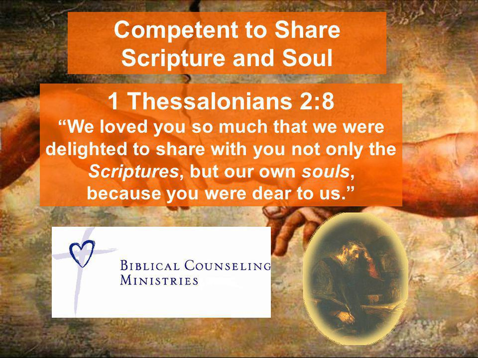 Competent to Share Scripture and Soul 1 Thessalonians 2:8 We loved you so much that we were delighted to share with you not only the Scriptures, but our own souls, because you were dear to us.