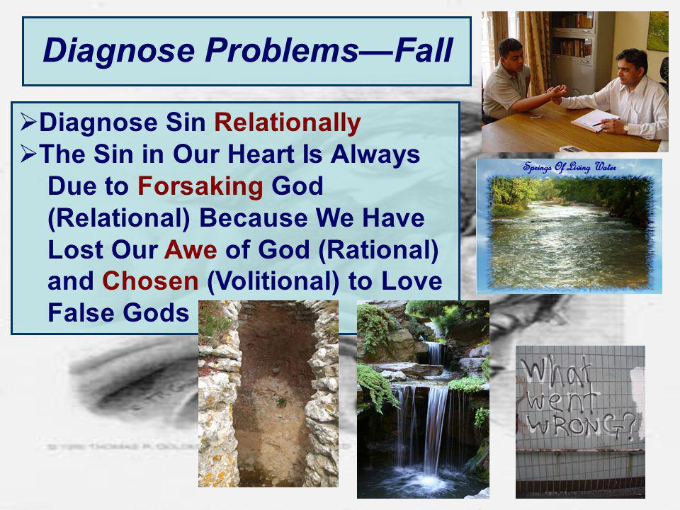 Diagnose ProblemsFall Diagnose Sin Relationally The Sin in Our Heart Is Always Due to Forsaking God (Relational) Because We Have Lost Our Awe of God (Rational) and Chosen (Volitional) to Love False Gods