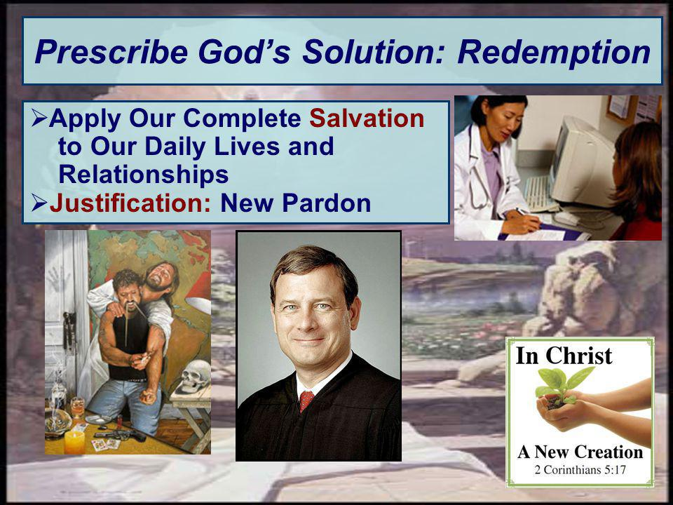 Prescribe Gods Solution: Redemption Apply Our Complete Salvation to Our Daily Lives and Relationships Justification: New Pardon