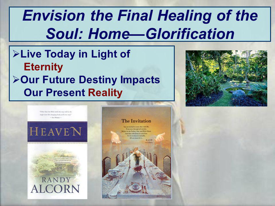 Envision the Final Healing of the Soul: HomeGlorification Live Today in Light of Eternity Our Future Destiny Impacts Our Present Reality