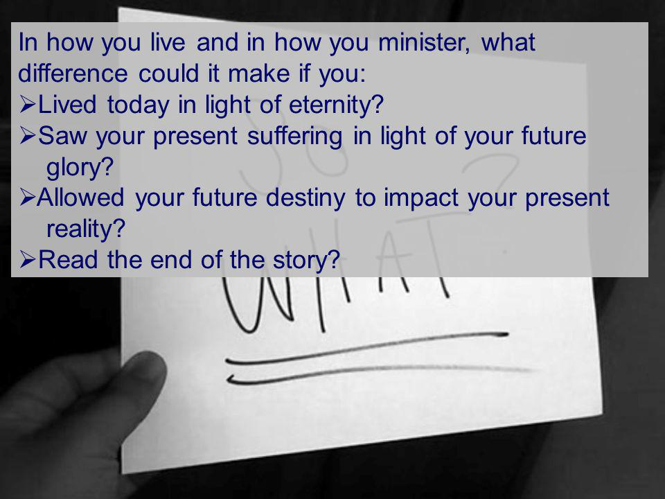 In how you live and in how you minister, what difference could it make if you: Lived today in light of eternity.