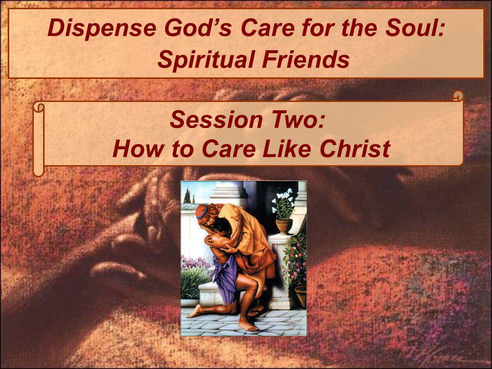 Dispense Gods Care for the Soul: Spiritual Friends Session Two: How to Care Like Christ