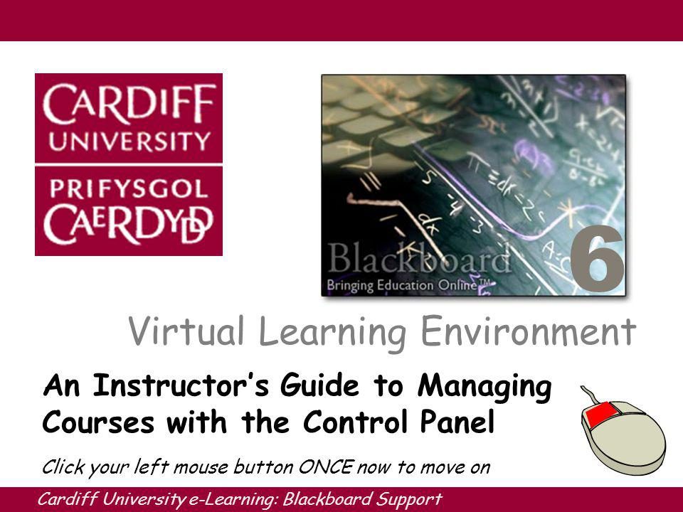 Cardiff University e-Learning: Blackboard Support 6 Virtual Learning Environment An Instructors Guide to Managing Courses with the Control Panel Click your left mouse button ONCE now to move on