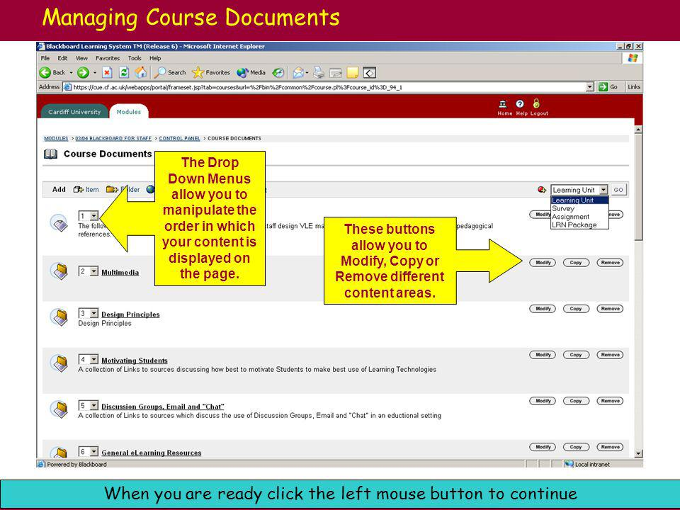 Cardiff University e-Learning: Blackboard Support When you are ready click the left mouse button to continue Managing Course Documents The Drop Down Menus allow you to manipulate the order in which your content is displayed on the page.