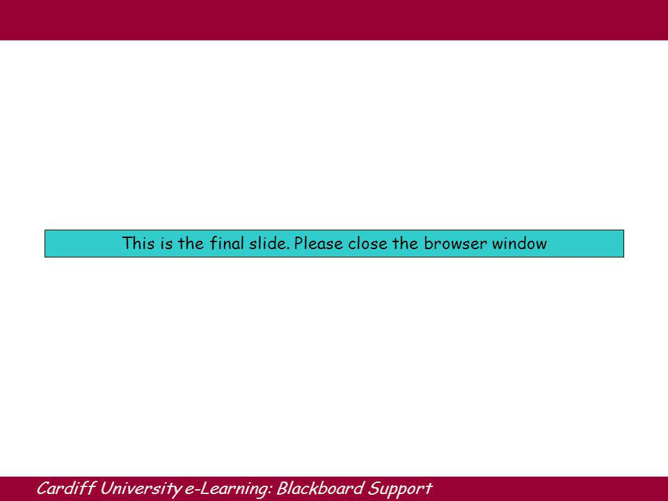 Cardiff University e-Learning: Blackboard Support This is the final slide.
