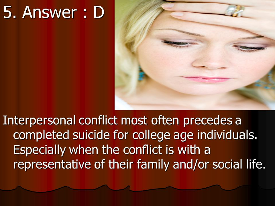 5. Which life stressor most often precedes a completed suicide for college age individuals.