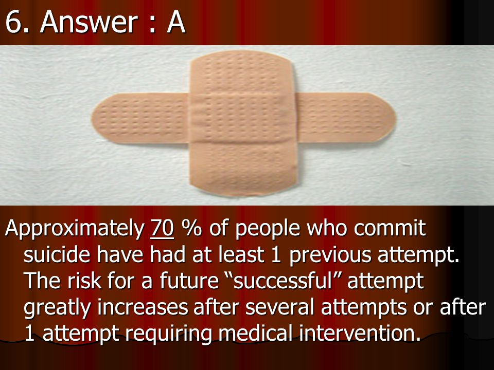 6. Approximately ___ % of people who commit suicide have had at least 1 previous attempt.