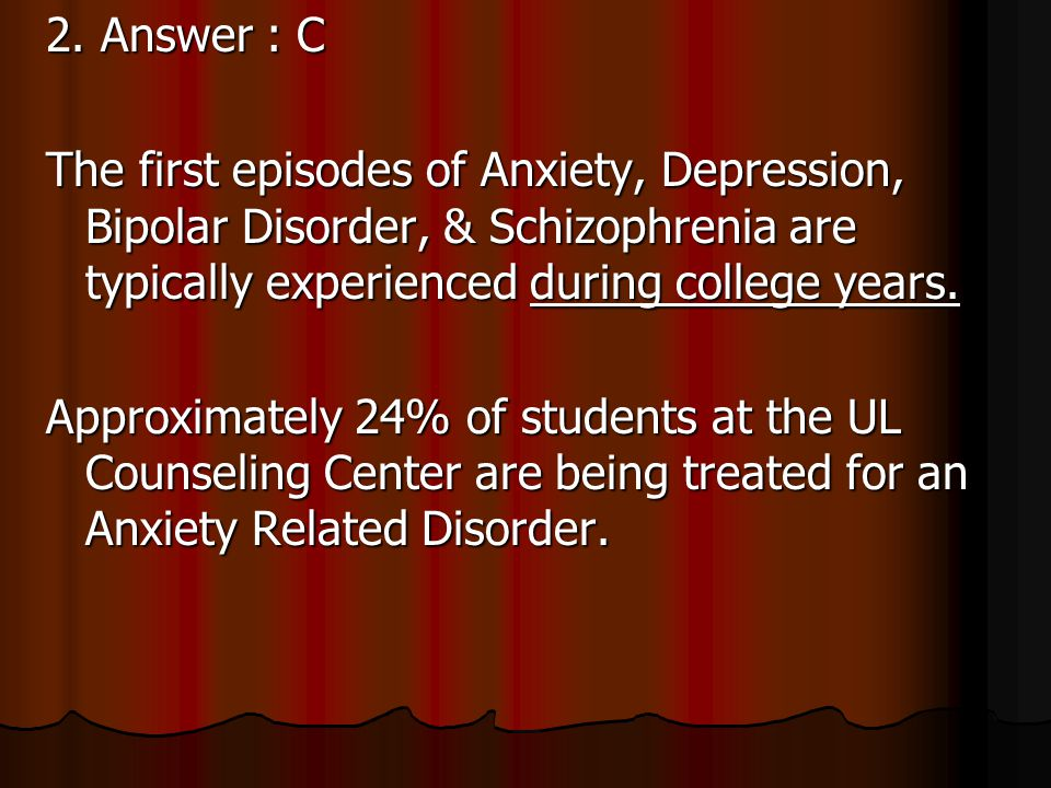 2. The first episodes of Anxiety, Depression, Bipolar Disorder, & Schizophrenia are typically experienced when? A. During Middle School B. During High