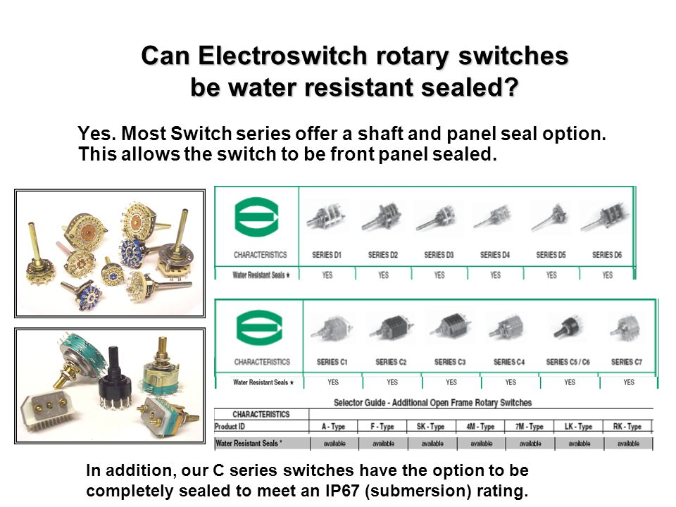 Can Electroswitch rotary switches be water resistant sealed? Yes. Most Switch series offer a shaft and panel seal option. This allows the switch to be