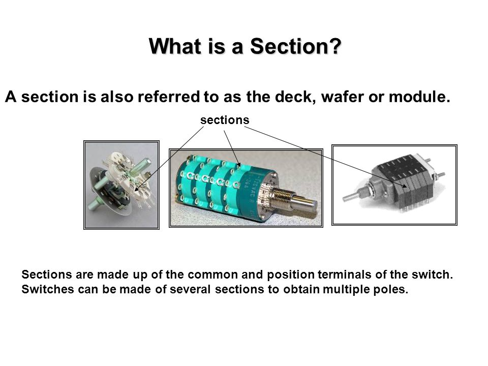 What is a Section? A section is also referred to as the deck, wafer or module. Sections are made up of the common and position terminals of the switch