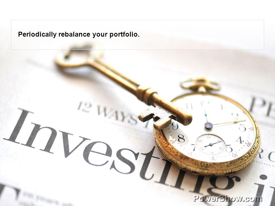 Periodically rebalance your portfolio.