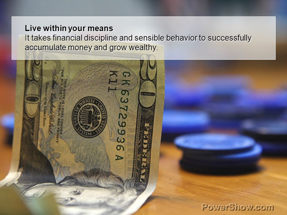 Live within your means It takes financial discipline and sensible behavior to successfully accumulate money and grow wealthy. Live within your means I