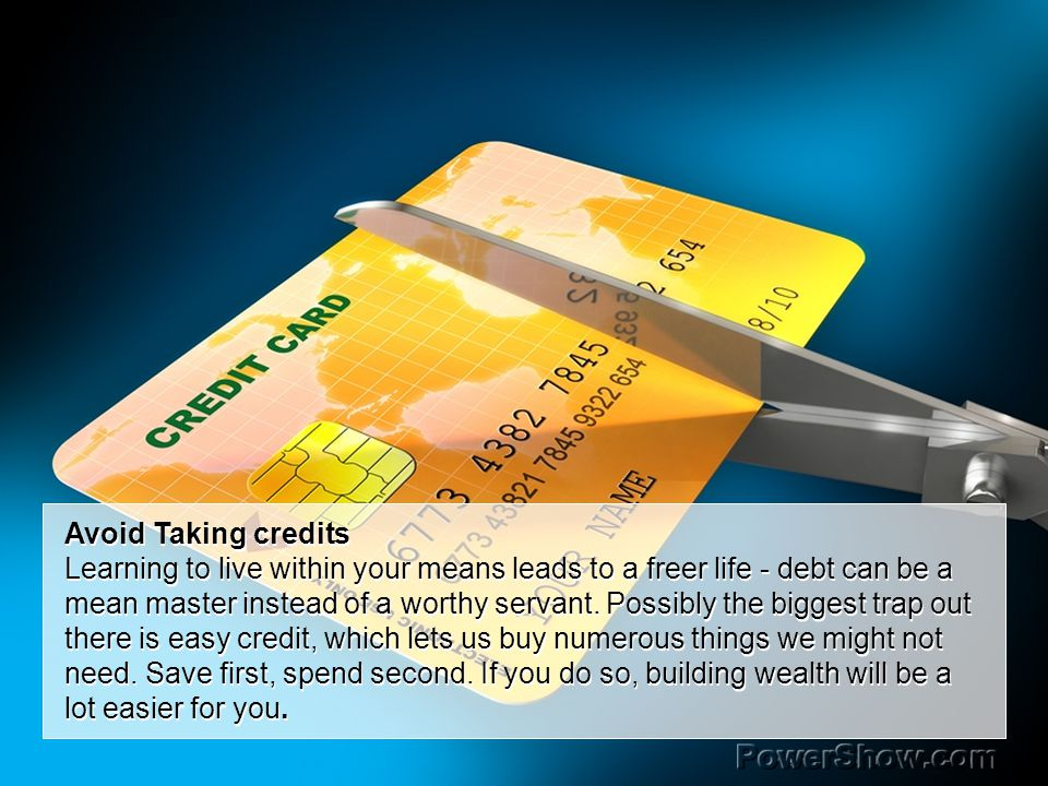 Avoid Taking credits Learning to live within your means leads to a freer life - debt can be a mean master instead of a worthy servant.