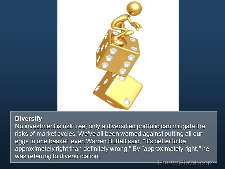 Diversify No investment is risk free; only a diversified portfolio can mitigate the risks of market cycles.