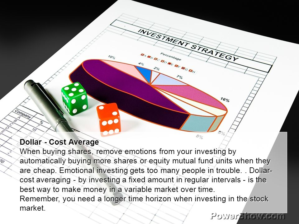 Dollar - Cost Average When buying shares, remove emotions from your investing by automatically buying more shares or equity mutual fund units when the