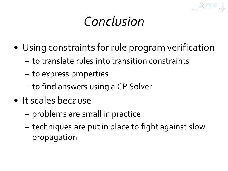 ANR-07-SESUR-003 Conclusion Using constraints for rule program verification –to translate rules into transition constraints –to express properties –to find answers using a CP Solver It scales because –problems are small in practice –techniques are put in place to fight against slow propagation